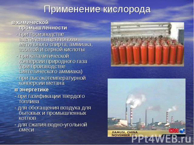 в химической промышленности в химической промышленности - при производстве ацетилена, целлюлозы, метилового спирта, аммиака, азотной и серной кислоты - при каталитической конверсии природного газа (при производстве синт…