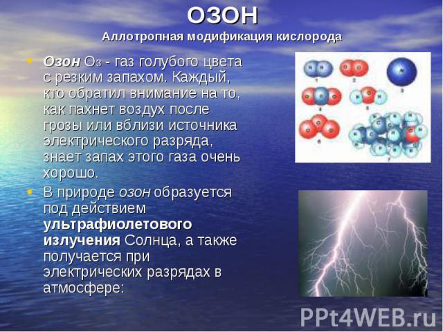 Озон О3 - газ голубого цвета с резким запахом. Каждый, кто обратил внимание на то, как пахнет воздух после грозы или вблизи источника электрического разряда, знает запах этого газа очень хорошо. Озон О3 - газ голубого цвета с резким запахом. Каждый,…