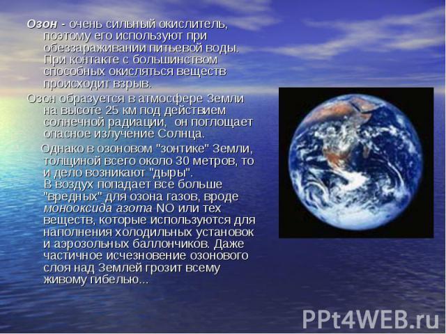 Озон - очень сильный окислитель, поэтому его используют при обеззараживании питьевой воды. При контакте с большинством способных окисляться веществ происходит взрыв. Озон - очень сильный окислитель, поэтому его используют при обеззараживании питьево…