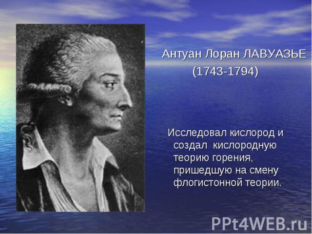 Антуан Лоран ЛАВУАЗЬЕ (1743-1794) Исследовал кислород и создал кислородную теорию горения, пришедшую на смену флогистонной теории.