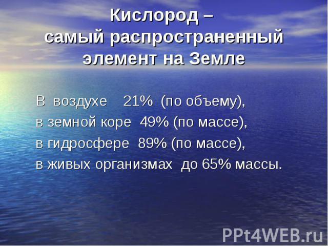 В воздухе 21% (по объему), в земной коре 49% (по массе), в гидросфере 89% (по массе), в живых организмах до 65% массы.