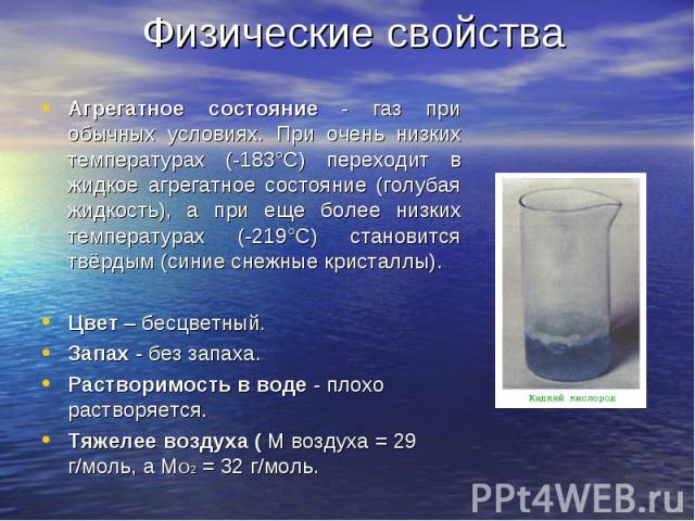 Агрегатное состояние - газ при обычных условиях. При очень низких температурах (-183°С) переходит в жидкое агрегатное состояние (голубая жидкость), а при еще более низких температурах (-219°С) становится твёрдым (синие снежные кристаллы). Агрегатное…