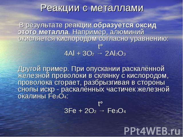 В результате реакции образуется оксид этого металла. Например, алюминий окисляется кислородом согласно уравнению: В результате реакции образуется оксид этого металла. Например, алюминий окисляется кислородом согласно уравнению: t° 4Al + 3O2 → …