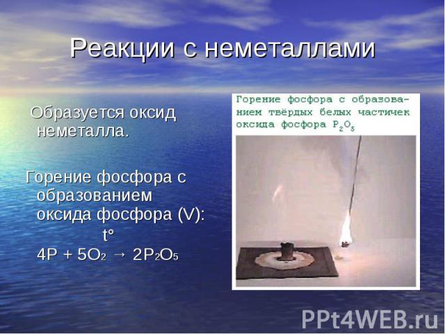 Образуется оксид неметалла. Образуется оксид неметалла. Горение фосфора с образованием оксида фосфора (V): t° 4Р + 5О2 → 2Р2О5
