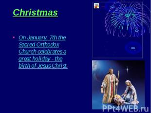 Christmas On January, 7th the Sacred Orthodox Church celebrates a great holiday