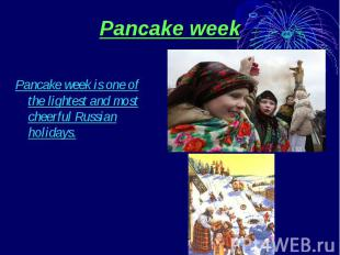 Pancake week Pancake week is one of the lightest and most cheerful Russian holid