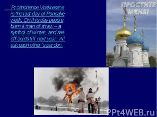 Proshchenoe Voskresene is the last day of Pancake week. On this day people burn