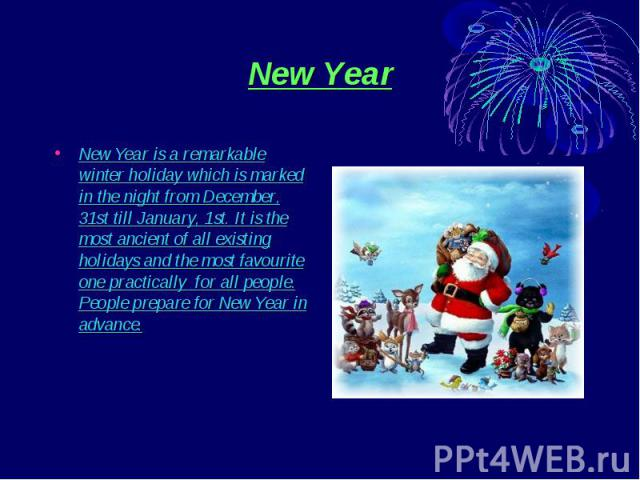 New Year New Year is a remarkable winter holiday which is marked in the night from December, 31st till January, 1st. It is the most ancient of all existing holidays and the most favourite one practically for all people. People prepare for New Year i…