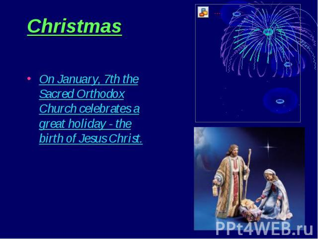 Christmas On January, 7th the Sacred Orthodox Church celebrates a great holiday - the birth of Jesus Christ.