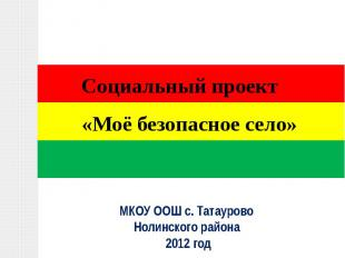 Социальный проект «Моё безопасное село»МКОУ ООШ с. Татаурово Нолинского района 2
