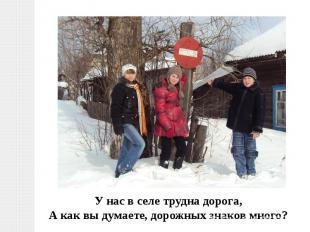 У нас в селе трудна дорога,А как вы думаете, дорожных знаков много?
