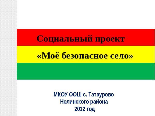 Социальный проект «Моё безопасное село»МКОУ ООШ с. Татаурово Нолинского района 2012 год