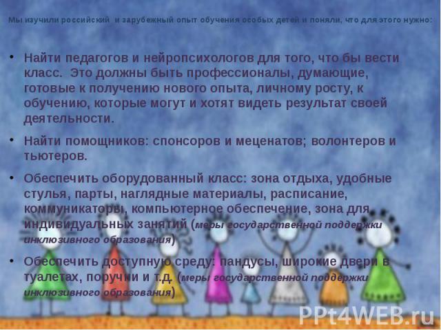 Мы изучили российский и зарубежный опыт обучения особых детей и поняли, что для этого нужно: Найти педагогов и нейропсихологов для того, что бы вести класс. Это должны быть профессионалы, думающие, готовые к получению нового опыта, личному росту, к …