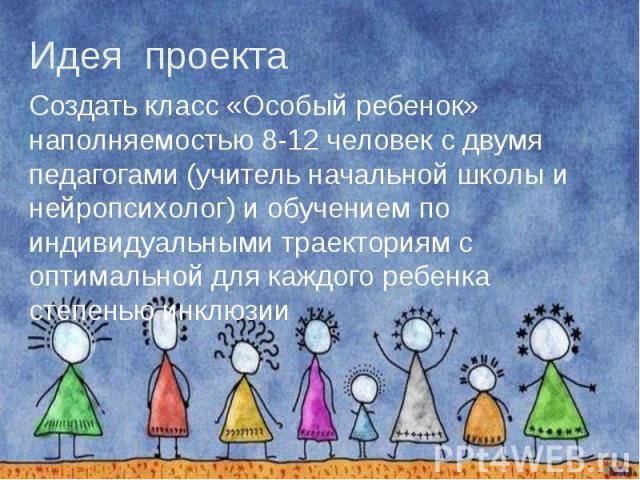 Идея проекта Создать класс «Особый ребенок» наполняемостью 8-12 человек с двумя педагогами (учитель начальной школы и нейропсихолог) и обучением по индивидуальными траекториям с оптимальной для каждого ребенка степенью инклюзии