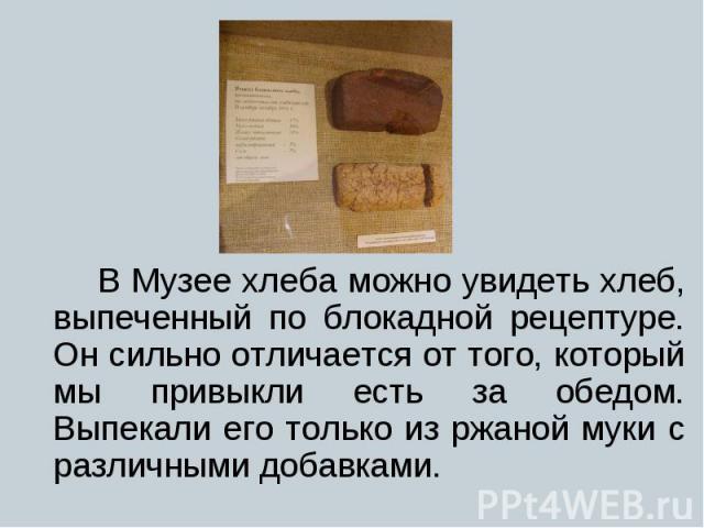 В Музее хлеба можно увидеть хлеб, выпеченный по блокадной рецептуре. Он сильно отличается от того, который мы привыкли есть за обедом. Выпекали его только из ржаной муки с различными добавками. В Музее хлеба можно увидеть хлеб, выпеченный по блокадн…