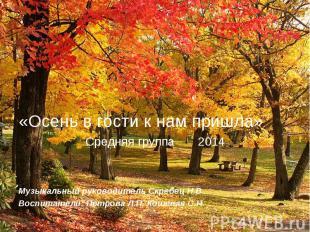«Осень в гости к нам пришла» Средняя группа 2014 Музыкальный руководитель Скребе