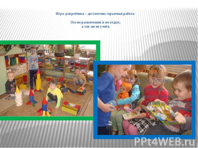 Игра для ребенка – достаточно серьезная работа. Это не развлечение и не отдых, а так же не учеба.