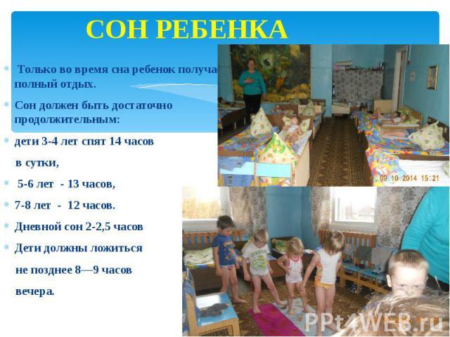 СОН РЕБЕНКА Только во время сна ребенок получает полный отдых. Сон должен быть достаточно продолжительным: дети 3-4 лет спят 14 часов в сутки, 5-6 лет - 13 часов, 7-8 лет - 12 часов. Дневной сон 2-2,5 часов Дети должны ложиться не позднее 8—9 часов …