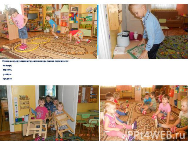 Режим дня предусматривает различные виды детской деятельности: Режим дня предусматривает различные виды детской деятельности: бытовую, игровую, учебную трудовую