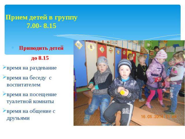 Прием детей в группу 7.00- 8.15 Приводить детей до 8.15 время на раздевание время на беседу с воспитателем время на посещение туалетной комнаты время на общение с друзьями