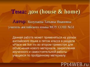 Тема: дом (house & home)Автор: Колупаева Татьяна Ивановнаучитель английского