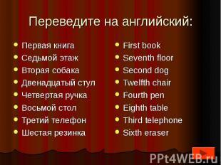 Переведите на английский:Первая книгаСедьмой этажВторая собакаДвенадцатый стулЧе