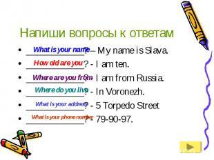 Напиши вопросы к ответам____________? – My name is Slava.____________? - I am te