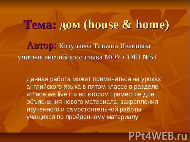 Тема: дом (house & home)Автор: Колупаева Татьяна Ивановнаучитель английского языка МОУ СОШ №51