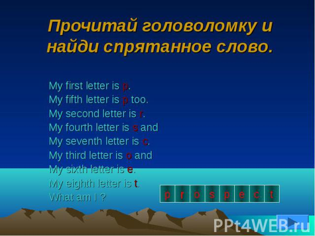 Прочитай головоломку и найди спрятанное слово.My first letter is p.My fifth letter is p too.My second letter is r.My fourth letter is s andMy seventh letter is c.My third letter is o andMy sixth letter is e.My eighth letter is t.What am I ?