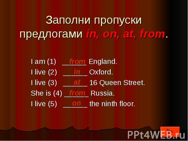 Заполни пропуски предлогами in, on, at, from.I am (1) ______ England.I live (2) ______ Oxford.I live (3) ______ 16 Queen Street.She is (4) ______ Russia.I live (5) ______ the ninth floor.