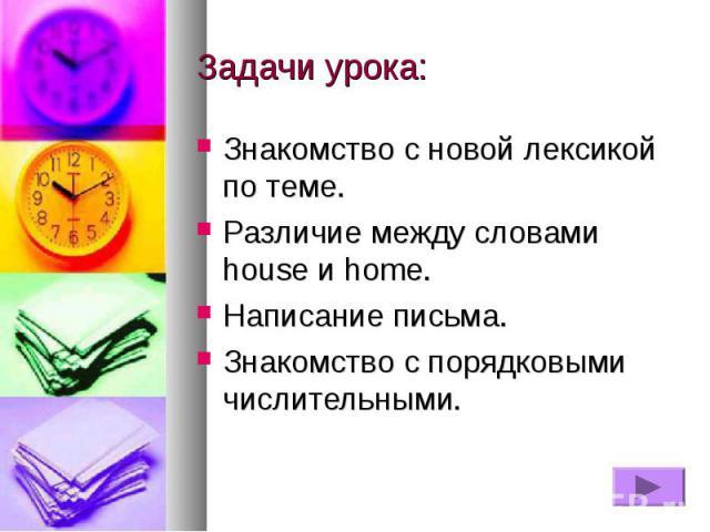 Задачи урока:Знакомство с новой лексикой по теме.Различие между словами house и home.Написание письма.Знакомство с порядковыми числительными.