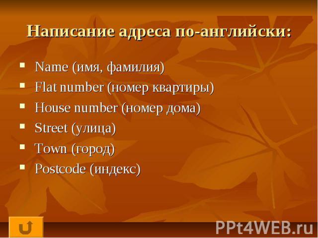 Написание адреса по-английски: Name (имя, фамилия) Flat number (номер квартиры) House number (номер дома) Street (улица) Town (город) Postcode (индекс)