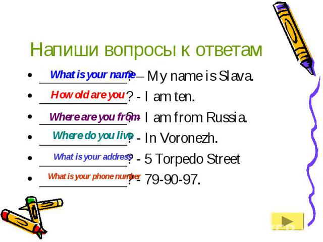 Напиши вопросы к ответам____________? – My name is Slava.____________? - I am ten.____________? - I am from Russia.____________? - In Voronezh.____________? - 5 Torpedo Street____________? - 79-90-97.