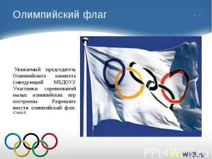 Олимпийский флаг Уважаемый председатель Олимпийского комитета (заведующий МБДОУ)