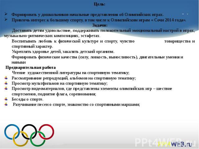 Цель:Формировать у дошкольников начальные представления об Олимпийских играх. Привлечь интерес к большому спорту, в том числе к Олимпийским играм « Сочи 2014 года».Задачи: Доставить детям удовольствие, поддерживать положительный эмоциональный на…