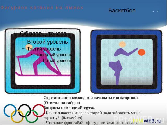 Соревнования команд мы начинаем с викторины. (Ответы на сайдах) Вопросы команде «Радуга»- Как называется игра, в которой надо забросить мяч в корзину? (баскетбол)- Что такое фристайл? (фигурное катание на лыжах Слайд12)