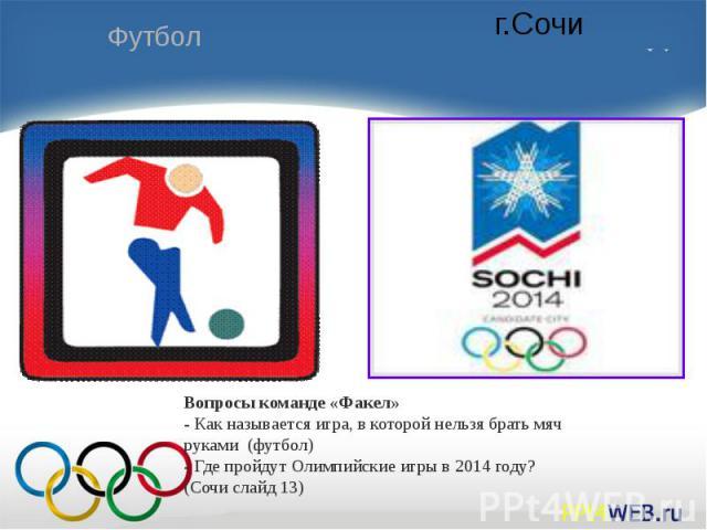 Вопросы команде «Факел»- Как называется игра, в которой нельзя брать мяч руками (футбол)- Где пройдут Олимпийские игры в 2014 году? (Сочи слайд 13)