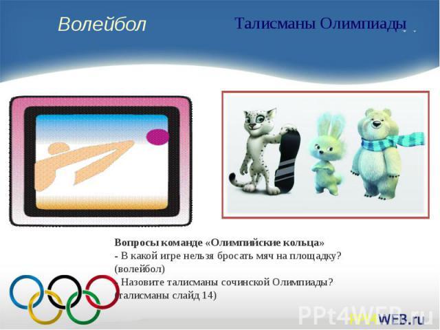 Вопросы команде «Олимпийские кольца»- В какой игре нельзя бросать мяч на площадку? (волейбол)- Назовите талисманы сочинской Олимпиады? (талисманы слайд 14)
