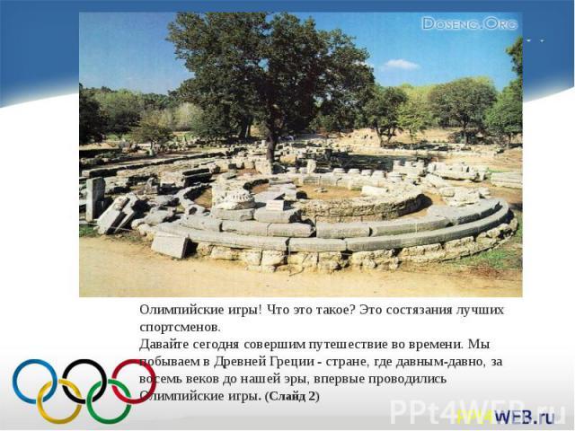 Олимпийские игры! Что это такое? Это состязания лучших спортсменов. Давайте сегодня совершим путешествие во времени. Мы побываем в Древней Греции - стране, где давным-давно, за восемь веков до нашей эры, впервые проводились Олимпийские игры. (Слайд 2)