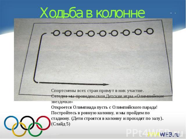 Ходьба в колонне Спортсмены всех стран примут в них участие.Сегодня мы проведем свои Детские игры «Олимпийские звездочки» Откроется Олимпиада пусть с Олимпийского парада! Постройтесь в ровную колонну, и мы пройдем по стадиону.(Дети строятся в колон…
