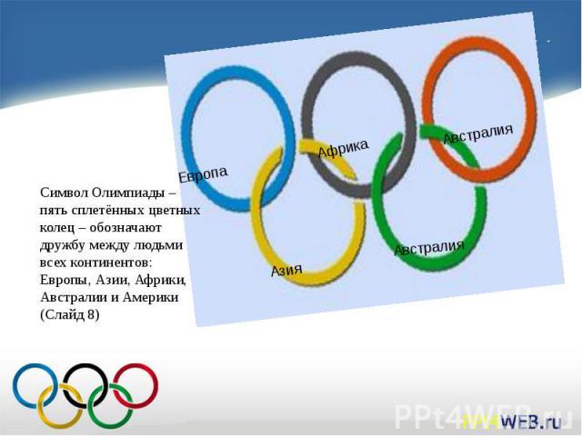 Символ Олимпиады – пять сплетённых цветных колец – обозначают дружбу между людьми всех континентов: Европы, Азии, Африки, Австралии и Америки (Слайд 8)