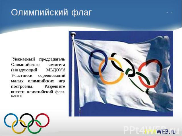 Олимпийский флаг Уважаемый председатель Олимпийского комитета (заведующий МБДОУ)! Участники соревнований малых олимпийских игр построены. Разрешите внести олимпийский флаг. (Слайд 8)