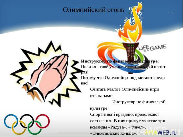 Инструктор по физической культуре:Показать своё уменье может каждый в этот раз!Потому что Олимпийцы подрастают среди вас!Считать Малые Олимпийские игры открытыми! Инструктор по физической культуре:Спортивный праздник продолжают состязания. В них при…