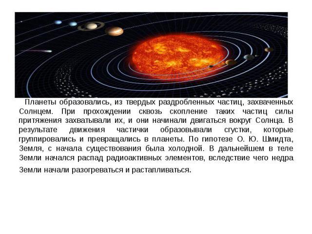 Планеты образовались, из твердых раздробленных частиц, захваченных Солнцем. При прохождении сквозь скопление таких частиц силы притяжения захватывали их, и они начинали двигаться вокруг Солнца. В результате движения частички образовывали сгустки, ко…
