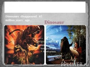 Dinosaurs disappear Dinosaurs disappeared 65 million years ago .