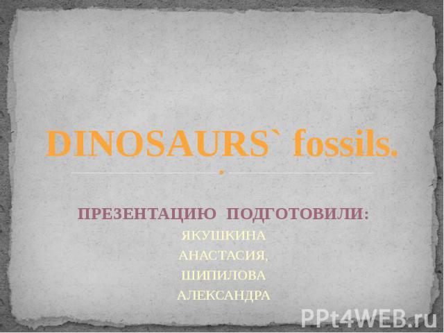 DINOSAURS` fossils. ПРЕЗЕНТАЦИЮ ПОДГОТОВИЛИ: ЯКУШКИНА АНАСТАСИЯ, ШИПИЛОВА АЛЕКСАНДРА