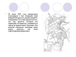 20 июня 1810 года императором Александром I был утверждён план Бобруйской крепос