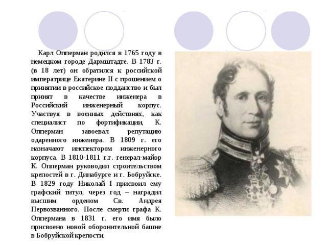 Карл Опперман родился в 1765 году в немецком городе Дармштадте. В 1783 г. (в 18 лет) он обратился к российской императрице Екатерине II с прошением о принятии в российское подданство и был принят в качестве инженера в Российский инженерный корпус. У…