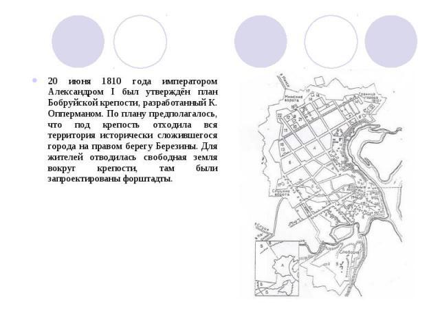 20 июня 1810 года императором Александром I был утверждён план Бобруйской крепости, разработанный К. Опперманом. По плану предполагалось, что под крепость отходила вся территория исторически сложившегося города на правом берегу Березины. Для жителей…