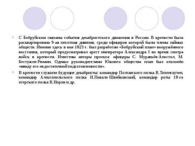 С Бобруйском связаны события декабристского движения в России. В крепости была расквартирована 9-ая пехотная дивизия, среди офицеров которой были члены тайных обществ. Именно здесь в мае 1823 г. был разработан «Бобруйский план» вооружённого восстани…